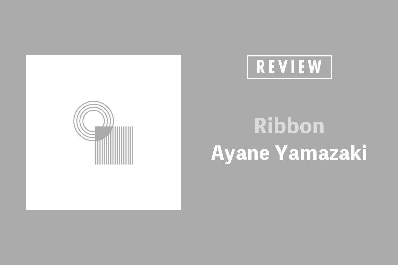 Ayane Yamazaki「Ribbon」──奥深く秘めた強さと美しさで包み込むアンビエント・ポップ
