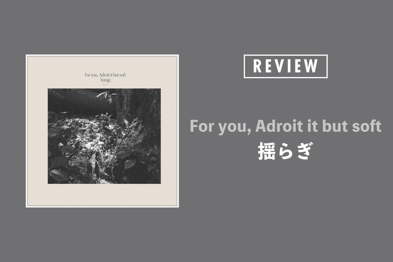 揺らぎ「For you, Adroit it but soft」──シューゲイザーを拡張し、さらにその先へ