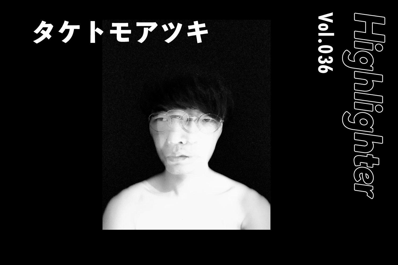 -Highlighter Vol.036-「タケトモアツキ」