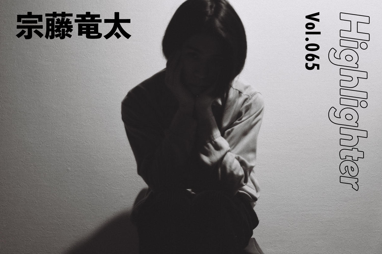 歌が想起させる思い出の景色「宗藤竜太」-Highlighter Vol.065-