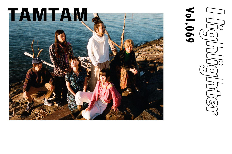 ドープなこだわりに託すポジティブなフィーリング「TAMTAM」-Highlighter Vol.069-